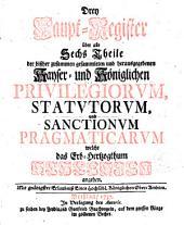 Drey Haupt-Register über alle Sechs Theile der bisher ... herausgegebenen Kayser- und Königlichen Privilegiorum, Statutorum, und Sanctionum Pragmaticarum welche das Erb-Hertzogthum Schlesien angehen