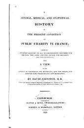 A General, Medical, and Statistical History of the Present Condition of Public Charity in France: Comprising a Detailed Account of All Establishments Destined for the Sick, the Aged, and the Infirm, for Children and for Lunatics; with a View of the Extent of Pauperism and Mendicity, and the Means Now Adopted for Their Relief and Repression