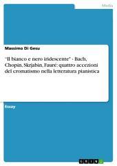 """""""Il bianco e nero iridescente"""" - Bach, Chopin, Skrjabin, Fauré: quattro accezioni del cromatismo nella letteratura pianistica"""