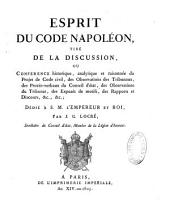 Esprit du Code Napoléon, tiré de la discussion, ou Conférence... du projet de Code civil, des observations des tribunaux, des procès-verbaux du Conseil d'Etat, des observations du Tribunat, des exposés de motifs...