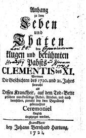 Anhang zu dem Leben und Thaten des klugen und berühmten Pabsts CLEMENTIS des XI. Worinnen die Geschichten des 1720. und 21. Jahrs sowohl als Dessen Kranckheit, auf dem Tod-Bette geführte merckwürdige Reden, Ableben, und nach demselben, zumahl bey dem Begräbnisz gebrauchtes Ceremoniel kürtzlich angezeiget werden: Teil 3
