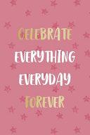 Celebrate Everything Everyday Forever