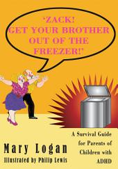 'ZACK! GET YOUR BROTHER OUT OF THE FREEZER!': A Survival Guide for Parents of Children with ADHD