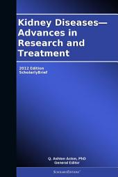 Kidney Diseases—Advances in Research and Treatment: 2012 Edition: ScholarlyBrief