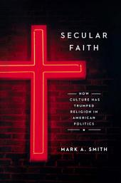 Secular Faith: How Culture Has Trumped Religion in American Politics