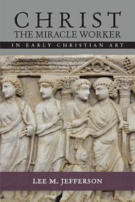 Christ the Miracle Worker in Early Christian Art