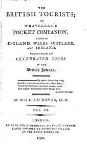 The British Tourists: Or, Traveller's Pocket Companion, Through England, Wales, Scotland, and Ireland. Comprehending the Most Celebrated Tours in the British Islands ...