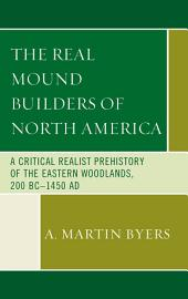 The Real Mound Builders of North America: A Critical Realist Prehistory of the Eastern Woodlands, 200 BC–1450 AD