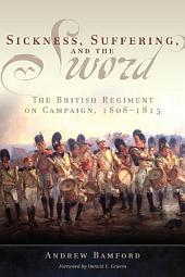 Sickness, Suffering, and the Sword: The British Regiment on Campaign, 1808–1815