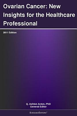 Ovarian Cancer: New Insights for the Healthcare Professional: 2011 Edition
