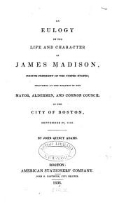 An Eulogy on the Life and Character of James Madison ...: Delivered at the Request of the Mayor, Aldermen, and Common Council of the City of Boston, September 27, 1836, Volume 203