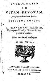 Introductio ad vitam devotam, pro singulis hominum statibus Libellus aureus a S. Francisco Salesio, episcopo ac principe Genevensi, &c. primum Gallice, Nunc verò latinè conscriptus
