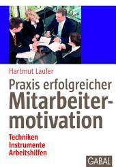 Praxis erfolgreicher Mitarbeitermotivation: Techniken, Instrumente, Arbeitshilfen