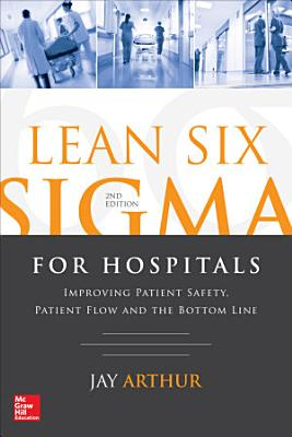 Lean Six Sigma for Hospitals  Improving Patient Safety  Patient Flow and the Bottom Line  Second Edition