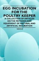 Egg Incubation for the Poultry Keeper   A Collection of Articles on the Methods and Equipment of Natural and Artificial Incubation PDF