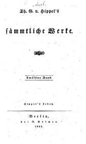 Th. G. v. Hippel's sämmtliche werke ...: bd. Hippel's selbstbiographie hrsg. von seinem neffen T.G. von Hippel 1835