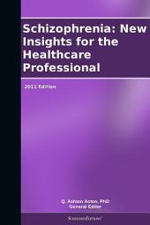 Schizophrenia: New Insights for the Healthcare Professional: 2011 Edition