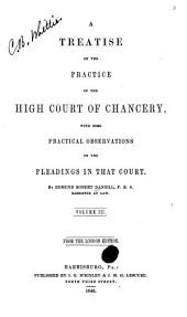 A Treatise on the Practice of the High Court of Chancery: With Some Practical Observations on the Pleadings in that Court, Volume 3