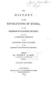The History of the Revolutions of Russia: To the Accession of Catharine the First; Including a Concise Review of the Manners and Customs of the Sixteenth and Seventeenth Centuries