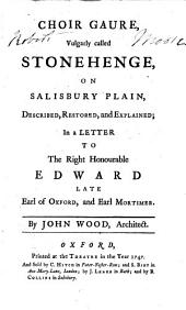 Choir Gaure, Vulgarly Called Stonehenge, on Salisbury Plain: Described, Restored, and Explained, in a Letter to the Right Honourable Edward Late Earl of Oxford, and Earl Mortimer