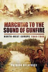 Marching to the Sound of Gunfire: North-West Europe 1944-1945