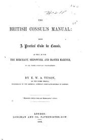 The British consul's manual: being a practical guide for consuls, as well as for the merchant, shipowner, and master mariner, in all their consular transactions