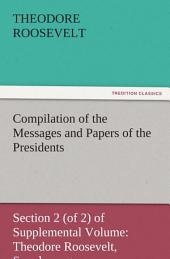 Compilation of the Messages and Papers of the Presidents Section 2 (of 2) of Supplemental Volume: Theodore Roosevelt, Supplement