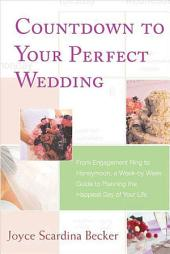 Countdown to Your Perfect Wedding: From Engagement Ring to Honeymoon, a Week-by-Week Guide to Planning the Happiest Day of Your Life