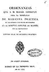 Ordenanzas que S.M. manda observar para la enseñanza de la medicina práctica en las cátedras nuevamente establecidas en el Hospital General de Madrid con la denominacion de Estudio Real de Medicina Práctica