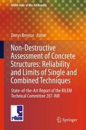 Non-Destructive Assessment of Concrete Structures: Reliability and Limits of Single and Combined Techniques: State-of-the-Art Report of the RILEM Technical Committee 207-INR
