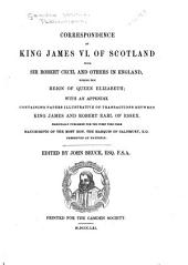 Correspondence of King James VI. of Scotland with Sir Robert Cecil and Others in England, During the Reign of Queen Elizabeth: With an Appendix Containing Papers Illustrative of Transactions Between King James and Robert Earl of Essex