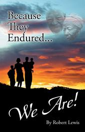 Because They Endured . . . We Are!