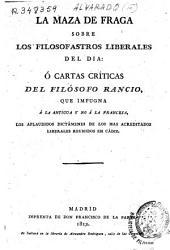 La maza de Fraga sobre los filosofastros liberales del dia ó Cártas críticas del Filósofo Rancio, que impugna á la antigua y no á la francesa, los aplaudidos dictámenes de los mas acreditados liberales reunidos en Cádiz