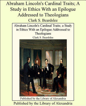 Abraham Lincoln s Cardinal Traits  a Study in Ethics With an Epilogue Addressed to Theologians