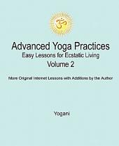 Advanced Yoga Practices - Easy Lessons for Ecstatic Living, Vol. 2: Volume 2