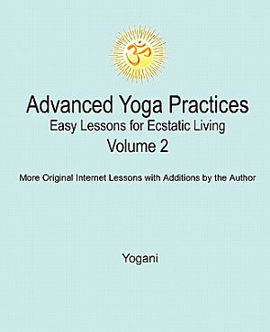 Advanced Yoga Practices   Easy Lessons for Ecstatic Living  Vol  2