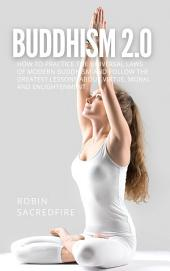 Buddhism 2.0: How to Practice the Universal Laws of Modern Buddhism and Follow the Greatest Lessons about Virtue, Moral and Enlightenment