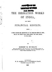 The Irrigation Works of India, and Their Financial Results: Being a Brief History and Description of the Irrigation Works of India, and of the Profits and Losses which They Have Caused to the State
