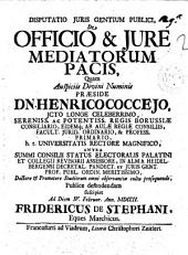 Disputatio juris gentium publici, De officio & jure mediatorum pacis, quam auspiciis divini numinis præside Dn. Henrico Coccejo ... publice defendendam suscipiet ad diem 4. Februar. ann. 1702. Fridericus de Stephani, ..