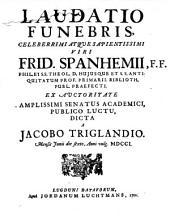 Laudatio funebris ... Frid. Spanhemii F. fil. theol. Prof. Primar