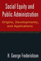 Social Equity and Public Administration  Origins  Developments  and Applications PDF