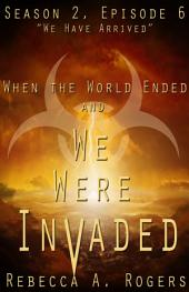 We Have Arrived (When the World Ended and We Were Invaded: Season 2, Episode #6)