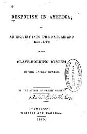 Despotism in America: Or, An Inquiry Into the Nature and Results of the Slave-holding System in the United States