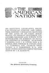 The American Nation: Its Executive, Legislative, Political, Financial, Judicial and Industrial History: Embracing Sketches of the Lives of Its Chief Magistrates, Its Eminent Statesmen, Financiers, Soldiers and Jurists, with Monographs on Subjects of Peculiar Historical Interest, Volume 1