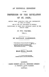 An Historical Exposition of the Prophecies of the Revelation of St. John: Shewing Their Connection with Those of Daniel, and of the Old Testament in General; Particularly in Their Aspect on the Present Times, Volume 1