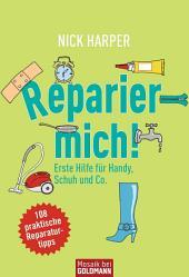 Reparier mich!: Erste Hilfe für Handy, Schuh und Co. - 108 praktische Reparaturtipps