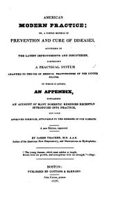 American modern practice; or, A simple method of prevention and cure of diseases: according to the latest improvements and discoveries, comprising a practical system adapted to the use of medical practitioners of the United States. To which is added, an appendix, containing an account of many domestic remedies recently introduced into practice, and some approved formulae, applicable to the diseases of our climate