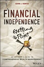 Financial Independence (Getting to Point X): An Advisor's Guide to Comprehensive Wealth Management
