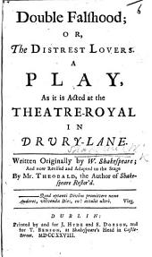 Double Falshood; Or, the Distrest Lovers: A Play, as it is Acted at the Theatre-Royal in Drury-Lane. Written Originally by W. Shakespeare; and Now Revised and Adapted to the Stage by Mr. Theobald, ...