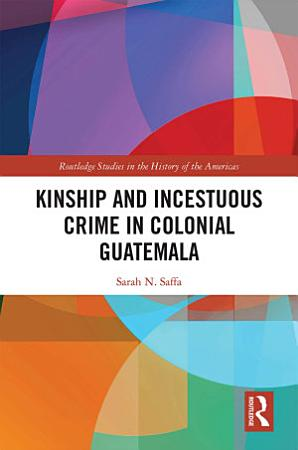 Kinship and Incestuous Crime in Colonial Guatemala PDF